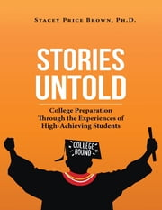 Stories Untold: College Preparation Through the Experiences of High Achieving Students ebook by Stacey Price Brown, Ph.D.