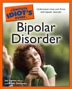 The Complete Idiot's Guide to Bipolar Disorder - Understand, Treat, and Thrive with Bipolar Disorder ebook by Bobbi Dempsey, Jay Carter Psy.D.