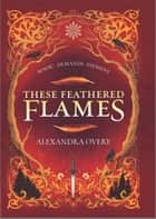 These Feathered Flames ebook by Alexandra Overy