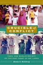 Crucible of Conflict - Tamil and Muslim Society on the East Coast of Sri Lanka ebook by Dennis B. McGilvray