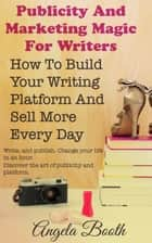 Publicity And Marketing Magic For Writers: How To Build Your Writing Platform And Sell More Every Day ebook by Angela Booth
