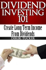 Dividend Investing 101 Create Long Term Income from Dividends ebook by Derek Tucker