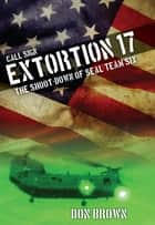 Call Sign Extortion 17 - The Shoot-Down of SEAL Team Six ebook by Don Brown