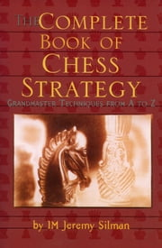 Complete Book of Chess Strategy - Grandmaster Techniques from A to Z ebook by Jeremy Silman