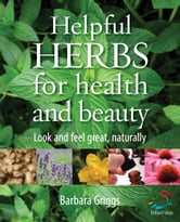 Helpful Herbs: Look and feel great naturally - Look and feel great, naturally ebook by Barbara Griggs