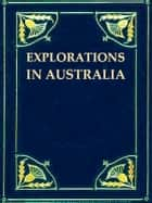 Explorations in Australia [Illustrated] - 1. EXPLORATIONS IN SEARCH OF DR. LEICHARDT AND PARTY. 2. FROM PERTH TO ADELAIDE, AROUND THE GREAT AUSTRALIAN BIGHT. 3. FROM CHAMPION BAY, ACROSS THE DESERT TO THE TELEGRAPH AND TO ADELAIDE. WITH AN APPENDIX ON THE CONDITION OF WESTERN AUSTRALIA. ebook by