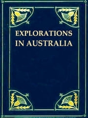 Explorations in Australia [Illustrated] - 1. EXPLORATIONS IN SEARCH OF DR. LEICHARDT AND PARTY. 2. FROM PERTH TO ADELAIDE, AROUND THE GREAT AUSTRALIAN BIGHT. 3. FROM CHAMPION BAY, ACROSS THE DESERT TO THE TELEGRAPH AND TO ADELAIDE. WITH AN APPENDIX ON THE CONDITION OF WESTERN AUSTRALIA. ebook by John Forrest,G. F.  Angas, Illustrator