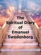 The Spiritual Diary of Emanuel Swedenborg ebook by Emanuel Swedenborg