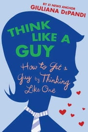 Think Like a Guy - How to Get a Guy by Thinking Like One ebook by Giuliana Depandi