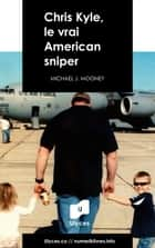 Chris Kyle, le vrai American sniper ebook by Michael J. Mooney