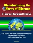 Manufacturing the Horns of Dilemma: A Theory of Operational Initiative – Case Studies of Grant's 1864 Overland Campaign, Eighth Army in Korean War, Israeli-Hezbollah War of 2006 ebook by Progressive Management