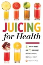 Juicing for Health: 81 Juicing Recipes and 76 Ingredients Proven to Improve Health and Vitality ebook by Mendocino Press