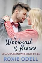 A Weekend of Kisses - Billionaire in Paris, #3 ebook by Roxie Odell