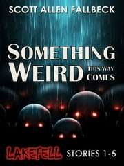 Something Weird This Way Comes (Lakefell Stories 1-5) ebook by Scott Allen Fallbeck