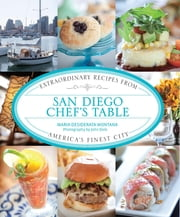 San Diego Chef's Table - Extraordinary Recipes from America's Finest City ebook by Maria Desiderata Montana,John Dole