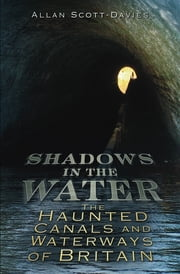 Shadows on the Water - The Haunted Canals and Waterways of Britain ebook by Allan Scott-Davies