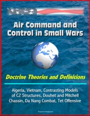 Air Command and Control in Small Wars: Doctrine Theories and Definitions, Algeria, Vietnam, Contrasting Models of C2 Structures, Douhet and Mitchell, Chassin, Da Nang Combat, Tet Offensive ebook by Progressive Management