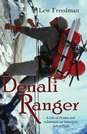 Denali Ranger - A Life of Drama and Adventure on America's Tallest Peak ebook by Lew Freedman