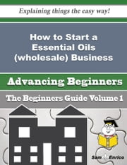 How to Start a Essential Oils (wholesale) Business (Beginners Guide) ebook by Merle Rainey,Sam Enrico