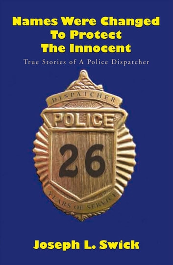 Names Were Changed to Protect the Innocent - True Stories of a Police Dispatcher ebook by Joseph L. Swick