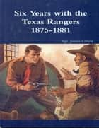 Six Years with the Texas Rangers (1875-1881) ebook by Sgt. James Gillett