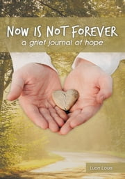 Now is Not Forever - a grief journal of hope ebook by Luan Louis