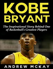 Kobe Bryant: The Inspirational Story Behind One of Basketball's Greatest Players ebook by Andrew McKay