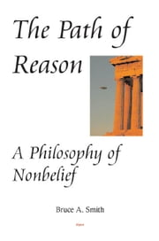 The Path of Reason - A Philosophy of Nonbelief ebook by Bruce  Smith