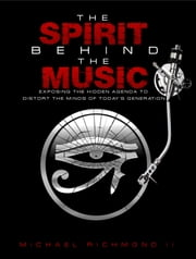 The Spirit Behind the Music - Exposing the Hidden Agenda to Distort the Minds of Today's Generation ebook by Michael Richmond