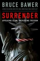 Surrender - Appeasing Islam, Sacrificing Freedom ebook by Bruce Bawer