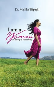 I am a Woman - ( An Anthology of heartfelt poetry) ebook by Dr. Mallika Tripathi