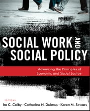 Social Work and Social Policy - Advancing the Principles of Economic and Social Justice ebook by Ira C. Colby,Catherine N. Dulmus,Karen M. Sowers