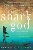 The Shark God - Encounters with Ghosts and Ancestors in the South Pacific ebook by Charles Montgomery