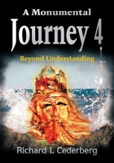 A Monumental Journey 4 - Beyond Understanding ebook by Richard L. Cederberg