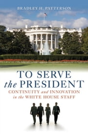 To Serve the President - Continuity and Innovation in the White House Staff ebook by Kobo.Web.Store.Products.Fields.ContributorFieldViewModel