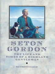 Seton Gordon - The Life and Times of a Highland Gentleman ebook by Raymond Eagle