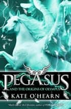 Pegasus and the Origins of Olympus - Pegasus: Book Four ebook by Kate O'Hearn