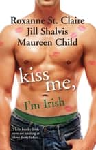 Kiss Me, I'm Irish - 3 Book Box Set ebook by Maureen Child, Roxanne St Clair, JILL SHALVIS