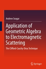 Application of Geometric Algebra to Electromagnetic Scattering - The Clifford-Cauchy-Dirac Technique ebook by Andrew Seagar