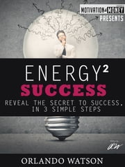 Motivation & Money Series: Energy to Success, Reveal the Secret to Success in 3 Simple Steps ebook by Orlando Watson