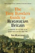 The Time Traveler's Guide to Restoration Britain: A Handbook for Visitors to the Seventeenth Century: 1660-1699 ebook by Ian Mortimer
