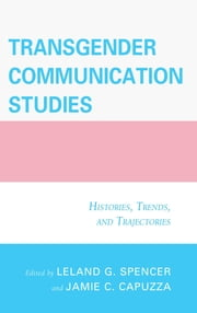 Transgender Communication Studies - Histories, Trends, and Trajectories ebook by Jamie C. Capuzza,Leland G. Spencer,Mary Alice Adams,Jace Allen,Joshua Trey Barnett,E. Tristan Booth,Peter Odell Campbell,Jamie C. Capuzza,Jenny Dixon,Thomas R. Dunn,matthew heinz,Cory Holding,Kami Kosenko,Pamela J. Lannutti,Paul Martin Lester,Kathleen Maness,Lucy J. Miller,Kristen M. Norwood,Lance Rintamaki,Sage E. Russo,Leland G. Spencer,Gust A. Yep