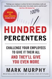 Hundred Percenters: Challenge Your Employees to Give It Their All, and They'll Give You Even More, Second Edition ebook by Mark Murphy
