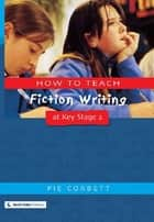 How to Teach Fiction Writing at Key Stage 2 ebook by Pie Corbett