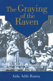 Graying of The Raven - Cultural and Sociopolitical Significance of Algerian Folk Poetry ebook by Aida Bania