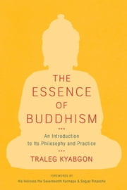 The Essence of Buddhism - An Introduction to Its Philosophy and Practice ebook by Traleg Kyabgon,Sogyal Rinpoche,Ogyen Trinley Dorje Karmapa