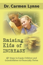 Raising Kids of Increase: 41 Steps to Equip Children and Grandchildren to Financially Thrive ebook by Carmen Lynne