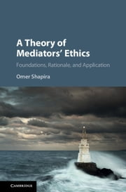A Theory of Mediators' Ethics - Foundations, Rationale, and Application ebook by Omer Shapira