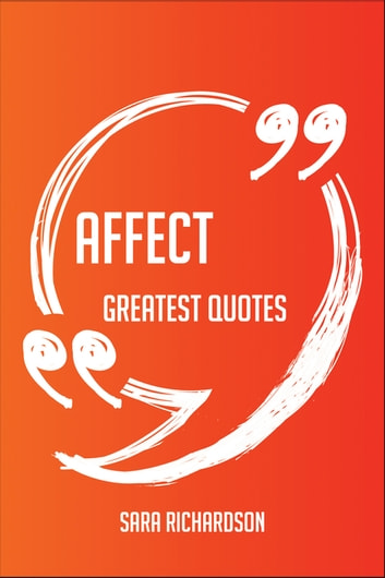 Affect Greatest Quotes - Quick, Short, Medium Or Long Quotes. Find The Perfect Affect Quotations For All Occasions - Spicing Up Letters, Speeches, And Everyday Conversations. ebook by Sara Richardson