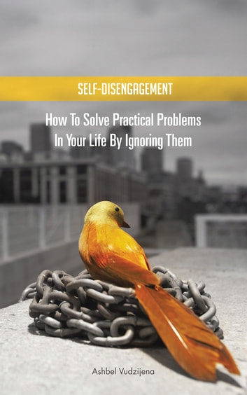 SELF-DISENGAGEMENT - How to solve practical problems in your life by ignoring them ebook by Ashbel Vudzijena